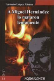 descargar epub A Miguel Hernández lo mataron lentamente – Autor Antonio López Alonso gratis