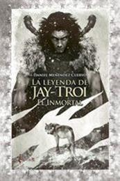 descargar epub La leyenda de Jay-Troi: El inmortal – Autor Daniel Menéndez Cuervo