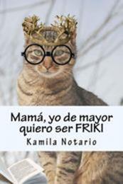 descargar epub Mamá, yo de mayor quiero ser FRIKI – Autor Kamila Notario gratis