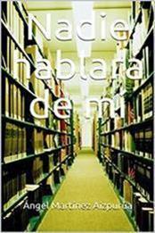 descargar epub Nadie hablará de mí – Autor Ángel Martínez Aizpurúa gratis